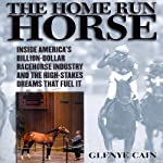 The Home Run Horse: Inside America's Billion-Dollar Racehorse Industry and the High-Stakes Dreams That Fuel It | Glenye Cain