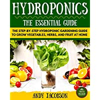 Hydroponics: Hydroponics Essential Guide: The Step-By-Step Hydroponic Gardening Guide to Grow Fruit, Vegetables, and Herbs at Home (Hydroponics for Beginners, Gardening, Homesteading, Home Grower)