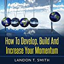 How to Develop, Build and Increase Your Momentum Audiobook by Landon T. Smith Narrated by Jim D Johnston