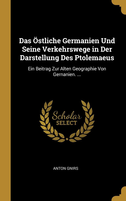 Das Östliche Germanien Und Seine Verkehrswege in Der Darstellung Des Ptolemaeus: Ein Beitrag Zur Alten Geographie Von Gernanien. ...