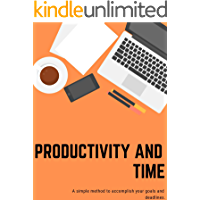 Productivity and Time: A simple method to accomplish your goals and deadlines.: The best way to overcome procrastination and focus thieves, becoming a professional in fulfilling tasks on time.
