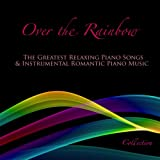 Over the Rainbow: The Greatest Relaxing Piano Songs & Instrumental Romantic Piano Music Collection