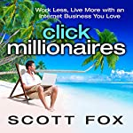 Click Millionaires: Work Less, Live More with an Internet Business You Love | Scott Fox
