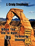 When Too Old to Hunt... Try Drive-by Shooting, J. Craig Stephens, 1452094535