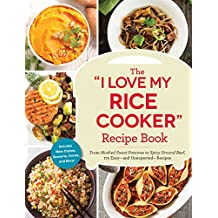 """The """"I Love My Rice Cooker"""" Recipe Book: From Mashed Sweet Potatoes to Spicy Ground Beef, 175 Easy--and Unexpected--Recipes (""""I Love My"""" Series)"""