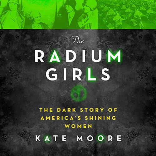 The Radium Girls: The Dark Story of America?s Shining Women