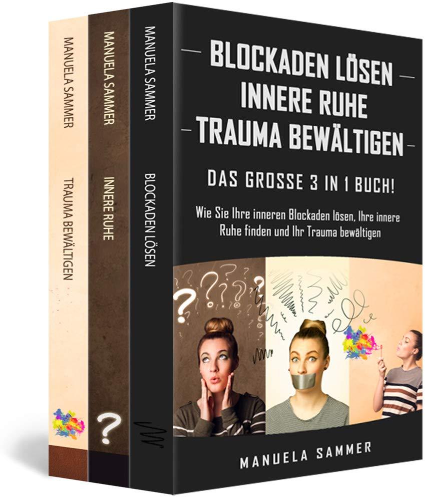 BLOCKADEN LÖSEN | INNERE RUHE | TRAUMA BEWÄLTIGEN: Das große 3 in 1 Buch! Wie Sie Ihre inneren Blockaden lösen Ihre innere Ruhe finden und Ihr Trauma bewältigen