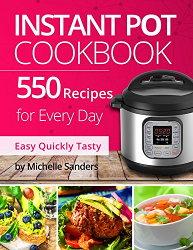 Instant Pot Cookbook: 550 Recipes For Every Day. Healthy and Delicious Meals. Nutrition Facts Per Serving. Simple and Clear Instructions. by Michelle Sanders