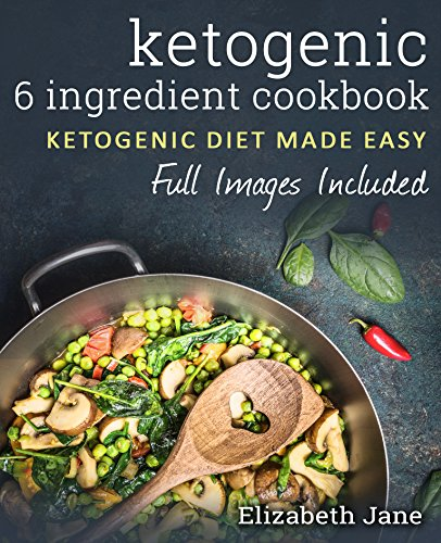 6 Ingredient Ketogenic Cookbook: Fresh & Fast Low Carb Food (All Paleo Friendly) (Elizabeth Jane Cookbook) by Elizabeth Jane
