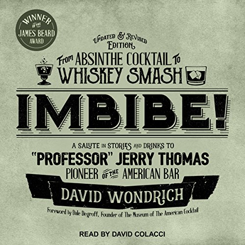 Imbibe! Updated and Revised Edition: From Absinthe Cocktail to Whiskey Smash, a Salute in Stories and Drinks to''Professor'' Jerry Thomas, Pioneer of the American Bar