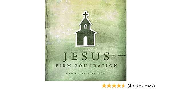 Jesus, Firm Foundation: Hymns of Worship by Various on