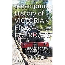 Steampunk History of VICTORIAN ERA RAILROADS: And the BRASS SCREW TUNNEL CONFEDERACY