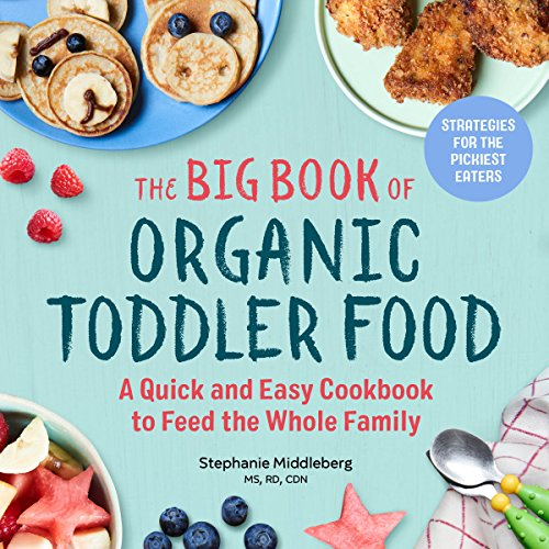 The Big Book of Organic Toddler Food: A Quick and Easy Cookbook to Feed the Whole Family by Stephanie Middleberg MS  RD  CDN