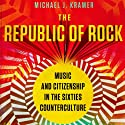 The Republic of Rock: Music and Citizenship in the Sixties Counterculture Audiobook by Michael J. Kramer Narrated by Lance Axt