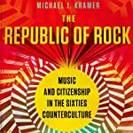The Republic of Rock: Music and Citizenship in the Sixties Counterculture | Michael J. Kramer