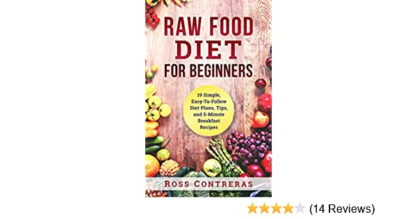Raw food diet for beginners 19 simple easy to follow diet plans raw food diet for beginners 19 simple easy to follow diet plans tips and 5 minute breakfast recipes kindle edition by ross contreras forumfinder Choice Image