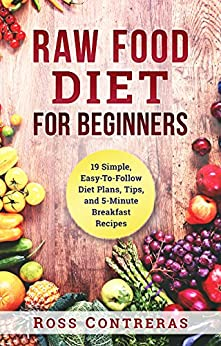 Raw Food Diet For Beginners: 19 Simple, Easy-To-Follow