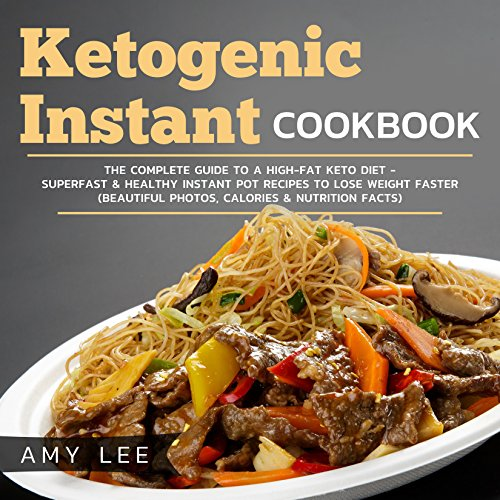 Ketogenic Instant Cookbook: The Complete Guide to a High-Fat Keto Diet - Superfast & Healthy Instant Pot Recipes to Lose Weight Faster (Beautiful Photos, Calories & Nutrition Facts) by Amy  Lee