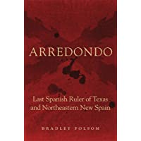 Arredondo: Last Spanish Ruler of Texas and Northeastern New Spain