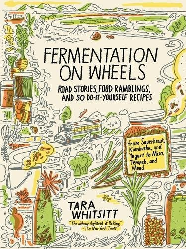 Fermentation on Wheels: Road Stories, Food Ramblings, and 50 Do-It-Yourself Recipes from Sauerkraut, Kombucha, and Yogurt to Miso, Tempeh, and Mead by Tara Whitsitt
