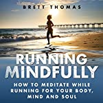 Running Mindfully: How to Meditate While Running for Your Body, Mind and Soul | Brett Thomas