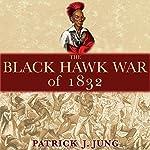 The Black Hawk War of 1832: Campaigns and Commanders Series, Book 10 | Patrick J. Jung