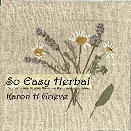 So Easy Herbal: Ten Herbs How To Grow Them Use Them And Save Money by [Grieve, Karon H.]