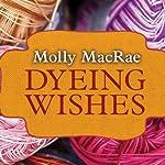 Dyeing Wishes: A Haunted Yarn Shop Mystery, Book 2 | Molly MacRae