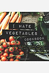 I Hate Vegetables Cookbook: Fresh and Easy Vegetable Recipes That Will Change Your Mind Paperback