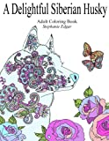 A Delightful Siberian Husky: Adult Coloring Book (Siberian Husky Collection) (Volume 1)