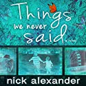 Things We Never Said Audiobook by Nick Alexander Narrated by Imogen Church