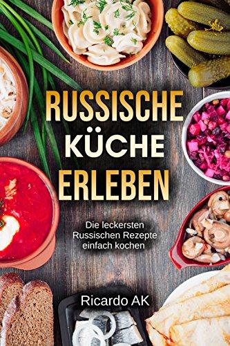Russische Küche Erleben: Schnelle Russische Rezepte. Köstliche Russische Spezialitäten. Perfektes Kochbuch für Anfänger.  Russische Rezepte einfach leicht & lecker. (German Edition)