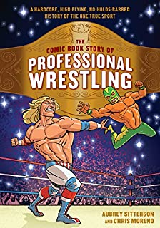 Book Cover: The Comic Book Story of Professional Wrestling: A Hardcore, High-Flying, No-Holds-Barred History of the One True Sport