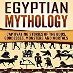 Egyptian Mythology: Captivating Stories of the Gods, Goddesses, Monsters and Mortals  | Matt Clayton