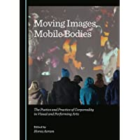 Moving Images, Mobile Bodies: The Poetics and Practice