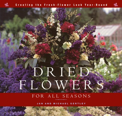 Dried Flowers for All Seasons: Creating the Fresh-Flower LookYear-Round