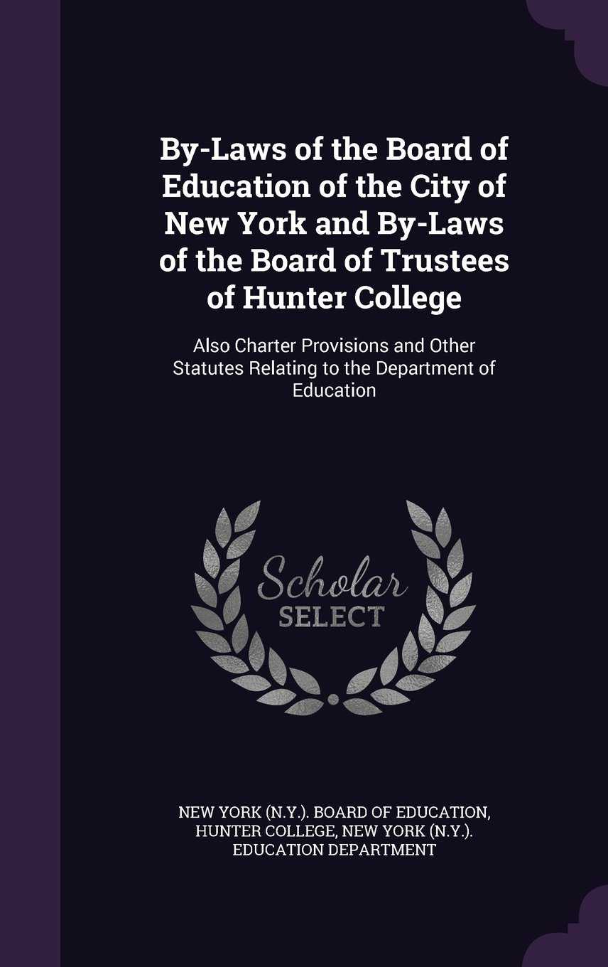Download By-Laws of the Board of Education of the City of New York and By-Laws of the Board of Trustees of Hunter College: Also Charter Provisions and Other Statutes Relating to the Department of Education PDF