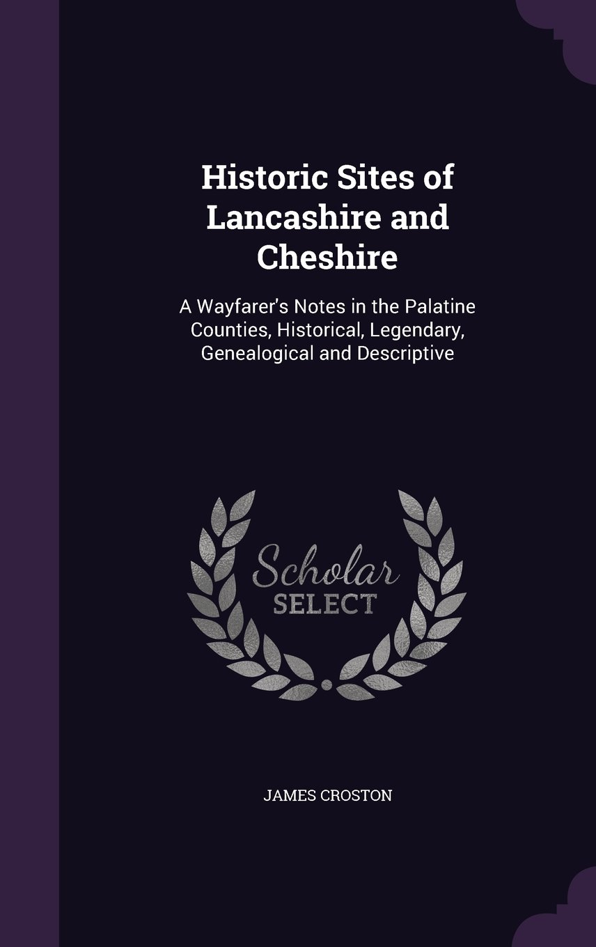 Historic Sites of Lancashire and Cheshire: A Wayfarer's Notes in the Palatine Counties, Historical, Legendary, Genealogical and Descriptive pdf epub