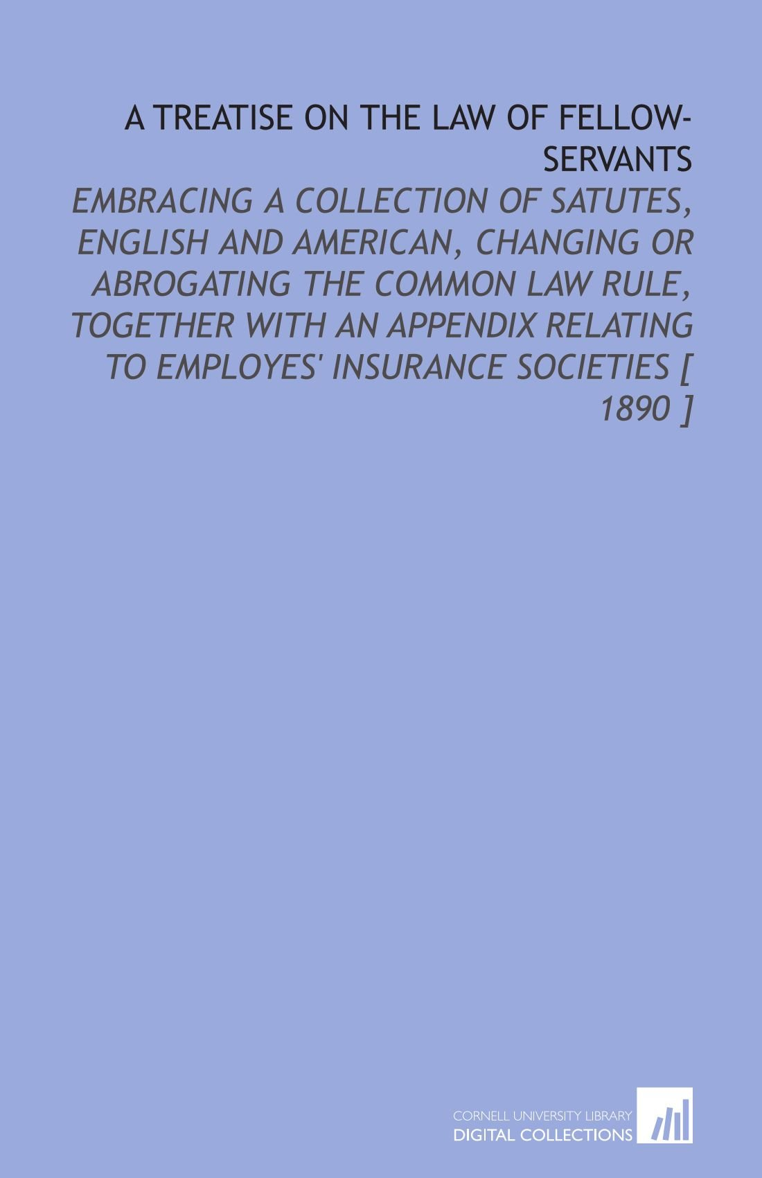 Download A Treatise on the Law of Fellow-Servants: Embracing a Collection of Satutes, English and American, Changing or Abrogating the Common Law Rule, ... to Employes' Insurance Societies [ 1890 ] PDF