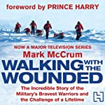 Walking with the Wounded: The Incredible Story of Britain's Bravest Warriors and the Challenge of a Lifetime | Mark McCrum
