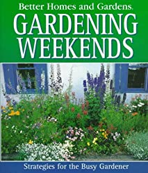 Better Homes and Gardens Gardening Weekends: Strategies for the Busy Gardener