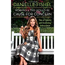 Normally, This Would be Cause for Concern: Tales of Calamity and Unrelenting Awkwardness by Fishel, Danielle (2014) Hardcover