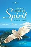 For the Love of Spirit: A Medium Memoir