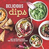 Delicious Dips: More than 50 recipes for dips from fresh and tangy to rich and creamy