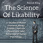 The Science of Likability: 27 Studies to Master Charisma, Attract Friends, Captivate People, and Take Advantage of Human Psychology | Patrick King