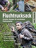 Fluchtrucksack: Perfekte Lösungen für verschiedene Fluchtszenarien - Survival-Wissen vom Profi - Packlistenvorschläge für den Ernstfall - Wichtige Fluchttipps
