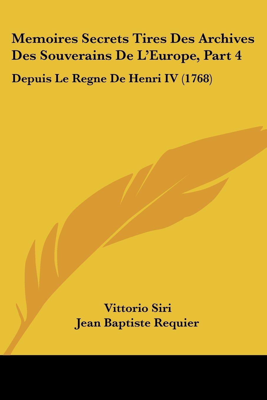 Memoires Secrets Tires Des Archives Des Souverains De L'Europe, Part 4: Depuis Le Regne De Henri IV (1768) (French Edition) pdf epub