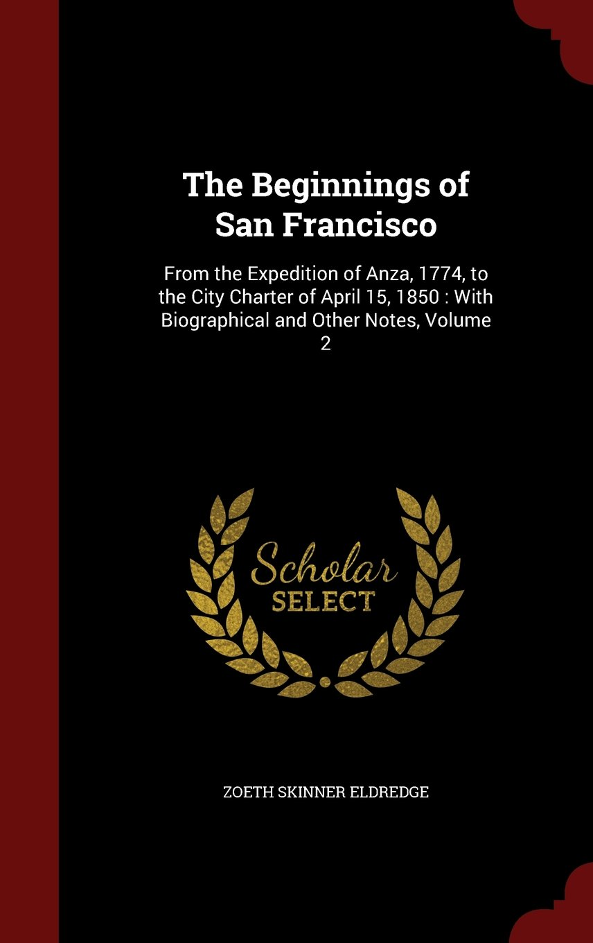 The Beginnings of San Francisco: From the Expedition of Anza, 1774, to the City Charter of April 15, 1850 : With Biographical and Other Notes, Volume 2 ebook
