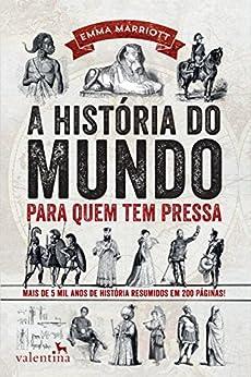 A história do mundo para quem tem pressa: Mais de 5 mil anos de história resumidos em 200 páginas! (Série Para quem Tem Pressa) por [Marriott, Emma]