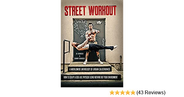 Amazon Street Workout A Worldwide Anthology Of Urban Calisthenics How To Sculpt God Like Physique Using Nothing But Your Environment EBook Al
